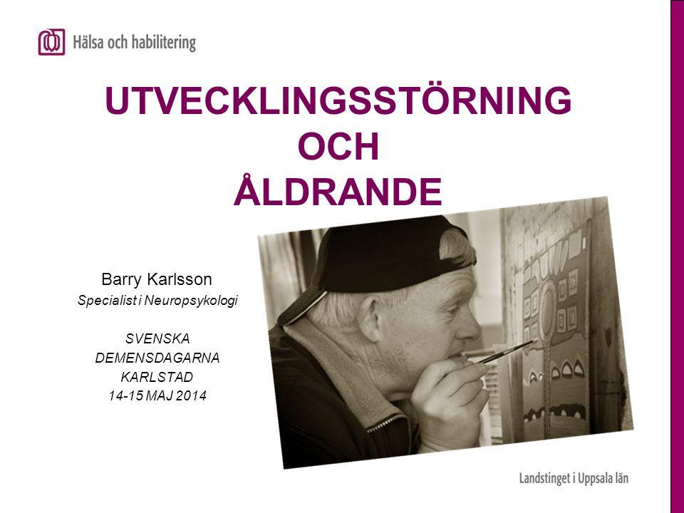 UTVECKLINGSSTÖRNING OCH ÅLDRANDE Barry Karlsson Specialist i Neuropsykologi SVENSKA DEMENSDAGARNA KARLSTAD 14-15 MAJ 2014