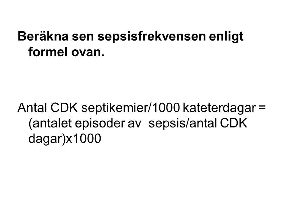 Beräkna sen sepsisfrekvensen enligt formel ovan. Antal CDK septikemier/1000 kateterdagar = (antalet episoder av sepsis/antal CDK dagar)x1000