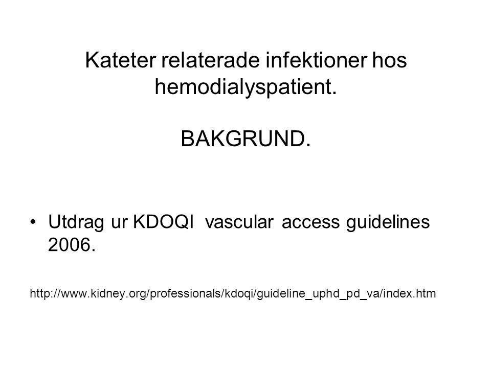 Kateter relaterade infektioner hos hemodialyspatient. BAKGRUND. •Utdrag ur KDOQI vascular access guidelines 2006. http://www.kidney.org/professionals/