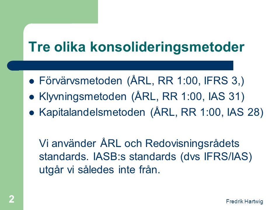 Fredrik Hartwig 2 Tre olika konsolideringsmetoder  Förvärvsmetoden (ÅRL, RR 1:00, IFRS 3,)  Klyvningsmetoden (ÅRL, RR 1:00, IAS 31)  Kapitalandelsm