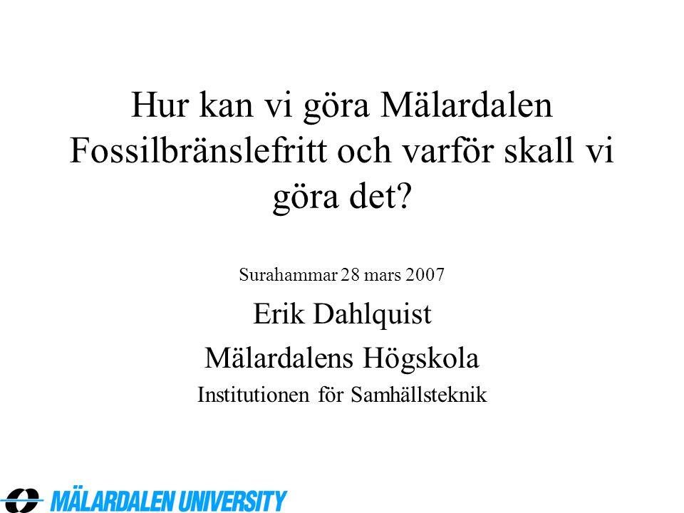 Hur kan vi göra Mälardalen Fossilbränslefritt och varför skall vi göra det? Surahammar 28 mars 2007 Erik Dahlquist Mälardalens Högskola Institutionen
