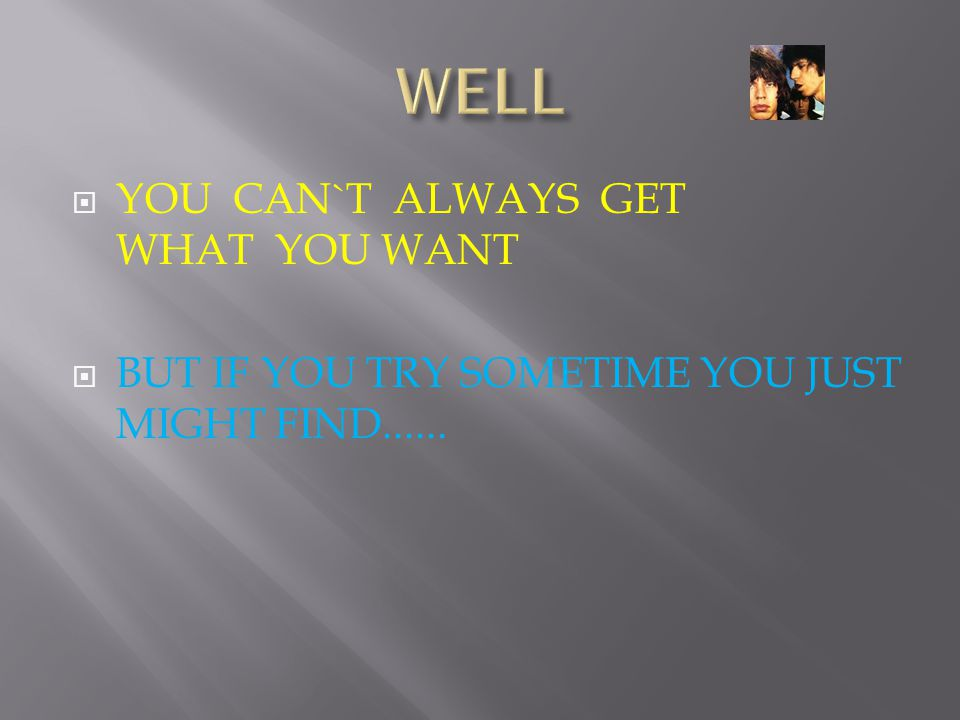  YOU CAN`T ALWAYS GET WHAT YOU WANT  BUT IF YOU TRY SOMETIME YOU JUST MIGHT FIND......