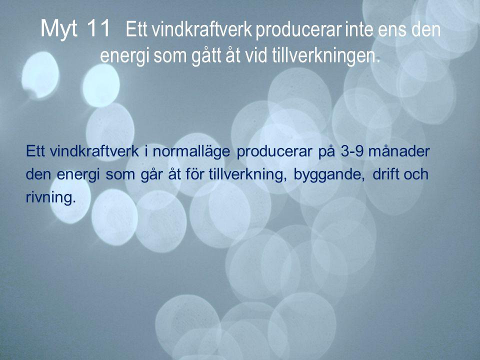 Myt 11 Ett vindkraftverk producerar inte ens den energi som gått åt vid tillverkningen. Ett vindkraftverk i normalläge producerar på 3-9 månader den e
