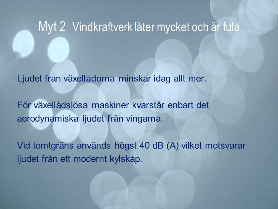 Myt 2 Vindkraftverk låter mycket och är fula Ljudet från växellådorna minskar idag allt mer. För växellådslösa maskiner kvarstår enbart det aerodynami