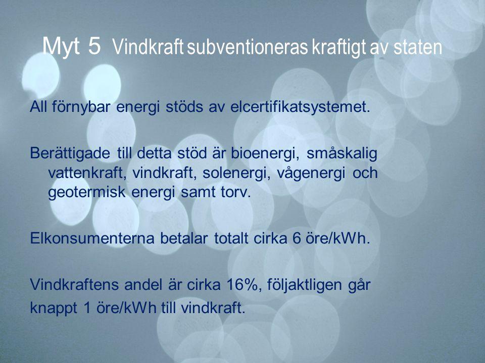 Myt 5 Vindkraft subventioneras kraftigt av staten All förnybar energi stöds av elcertifikatsystemet. Berättigade till detta stöd är bioenergi, småskal