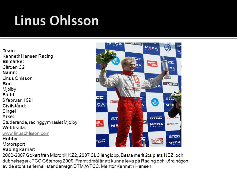 Team: Kenneth Hansen Racing Bilmärke: Citroën C2 Namn: Linus Ohlsson Bor: Mjölby Född: 6 februari 1991 Civilstånd: Singel Yrke: Studerande, racinggymn