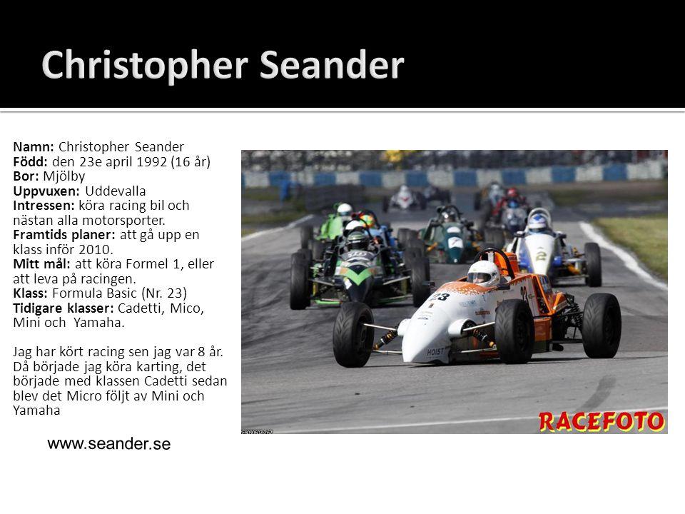 Namn: Christopher Seander Född: den 23e april 1992 (16 år) Bor: Mjölby Uppvuxen: Uddevalla Intressen: köra racing bil och nästan alla motorsporter. Fr