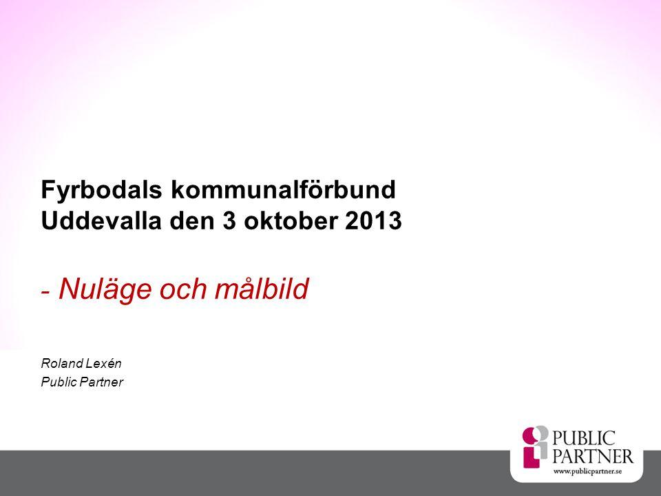 Fyrbodals kommunalförbund Uddevalla den 3 oktober 2013 - Nuläge och målbild Roland Lexén Public Partner