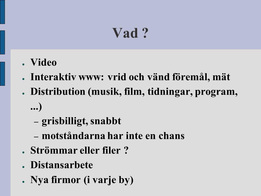 Vad ? ● Video ● Interaktiv www: vrid och vänd föremål, mät ● Distribution (musik, film, tidningar, program,...) – grisbilligt, snabbt – motståndarna h
