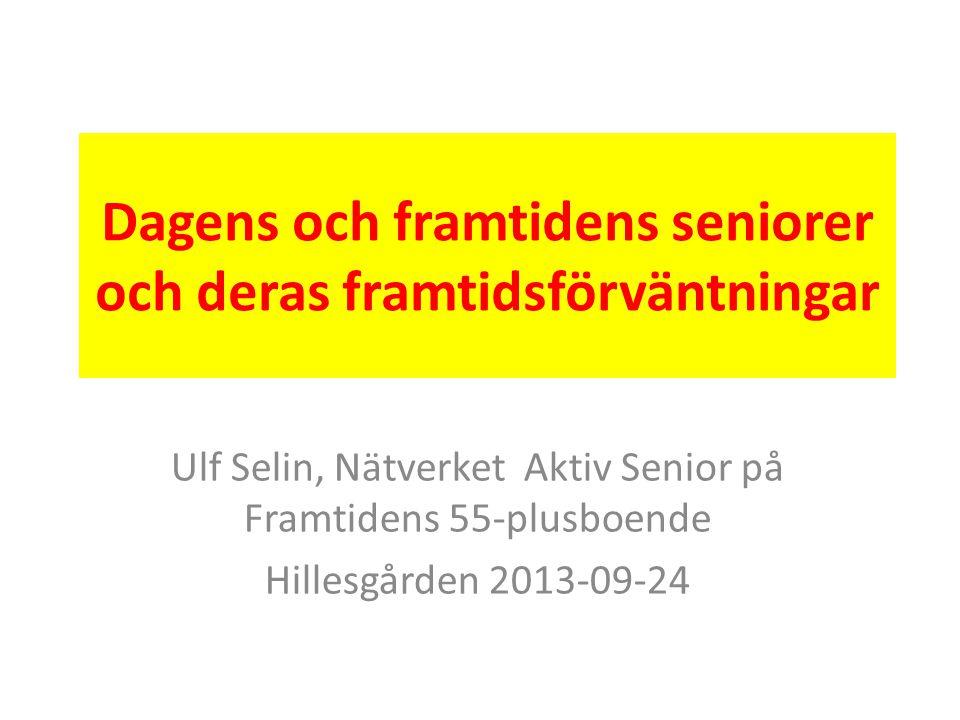 Dagens och framtidens seniorer och deras framtidsförväntningar Ulf Selin, Nätverket Aktiv Senior på Framtidens 55-plusboende Hillesgården 2013-09-24