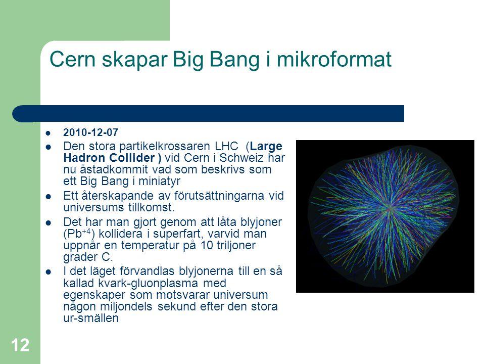 12 Cern skapar Big Bang i mikroformat  2010-12-07  Den stora partikelkrossaren LHC (Large Hadron Collider ) vid Cern i Schweiz har nu åstadkommit va