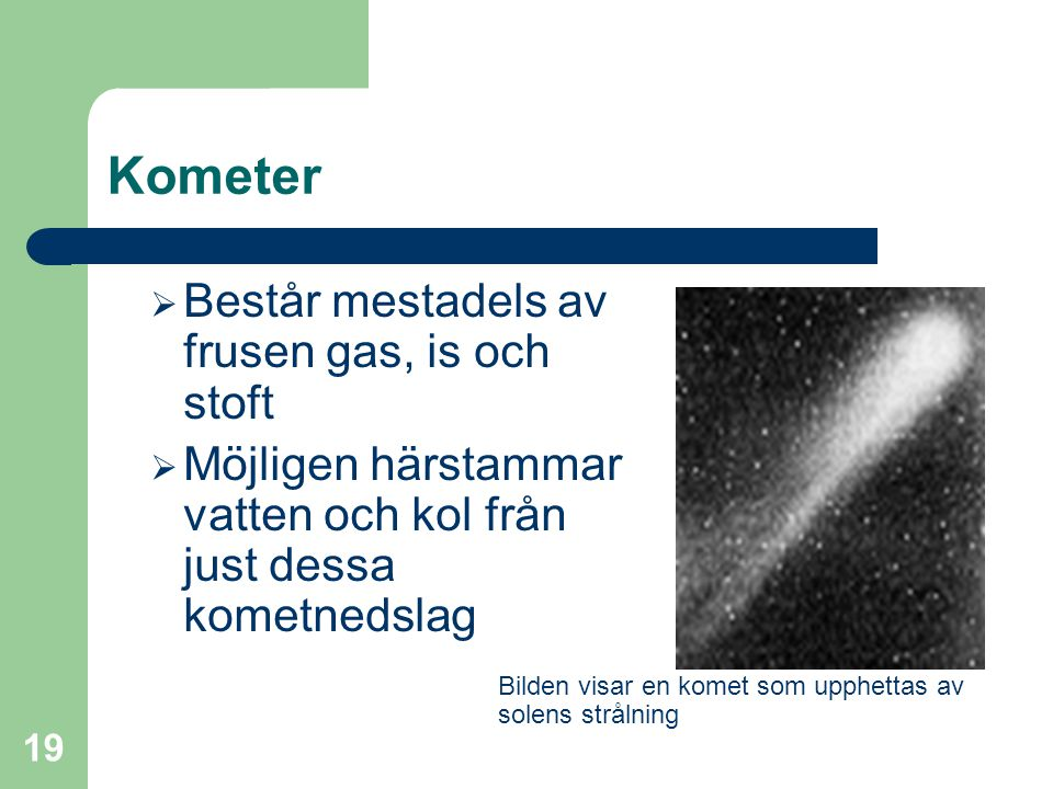19 Kometer  Består mestadels av frusen gas, is och stoft  Möjligen härstammar vatten och kol från just dessa kometnedslag Bilden visar en komet som