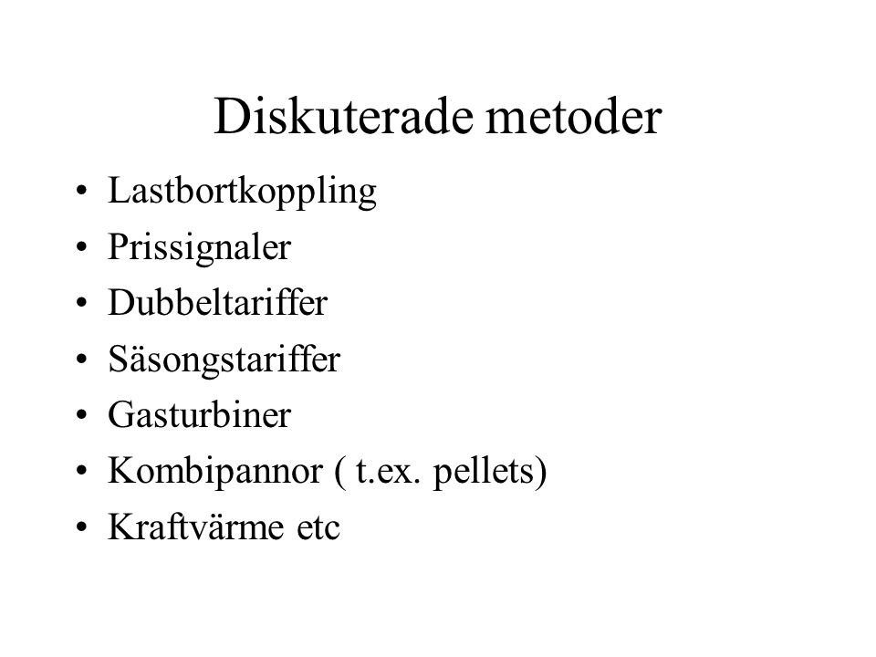 Diskuterade metoder •Lastbortkoppling •Prissignaler •Dubbeltariffer •Säsongstariffer •Gasturbiner •Kombipannor ( t.ex.