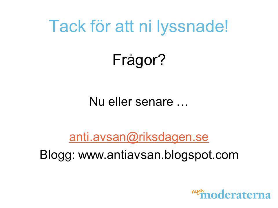 Tack för att ni lyssnade! Frågor? Nu eller senare … anti.avsan@riksdagen.se Blogg: www.antiavsan.blogspot.com