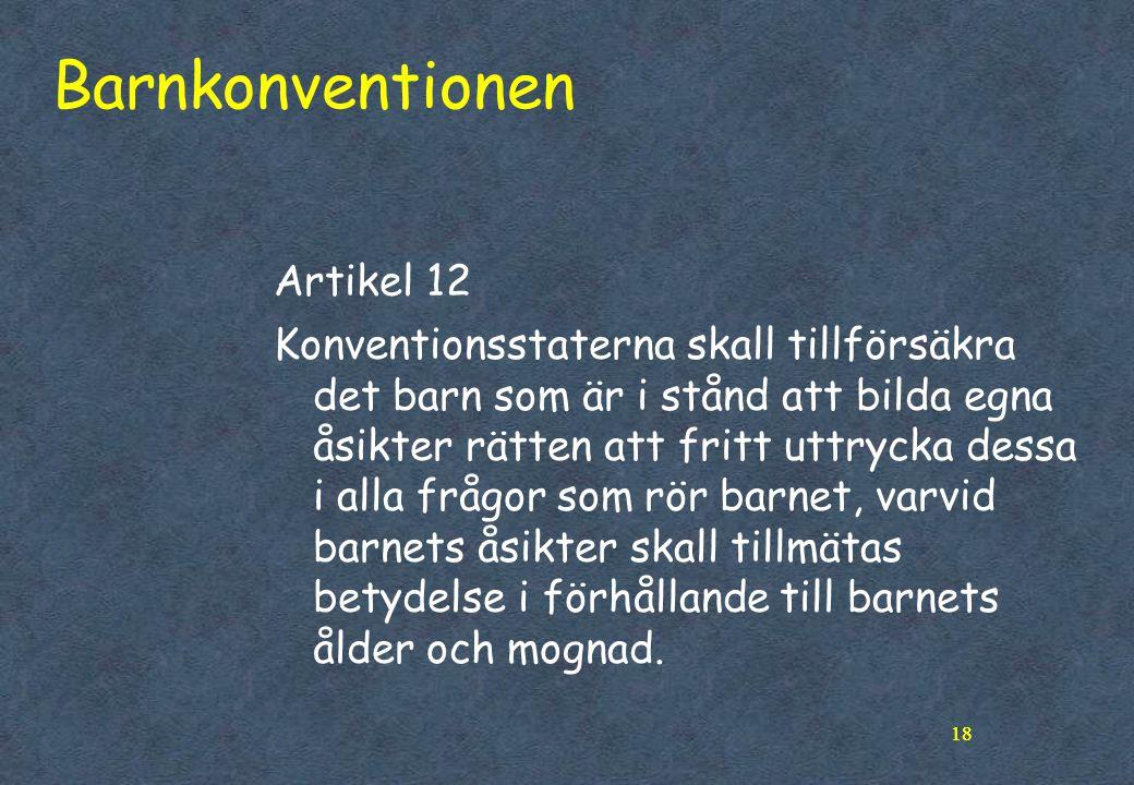 18 Barnkonventionen Artikel 12 Konventionsstaterna skall tillförsäkra det barn som är i stånd att bilda egna åsikter rätten att fritt uttrycka dessa i