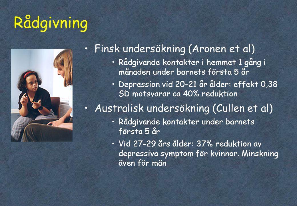 Rådgivning •Finsk undersökning (Aronen et al) •Rådgivande kontakter i hemmet 1 gång i månaden under barnets första 5 år •Depression vid 20-21 år ålder: effekt 0,38 SD motsvarar ca 40% reduktion •Australisk undersökning (Cullen et al) •Rådgivande kontakter under barnets första 5 år •Vid 27-29 års ålder: 37% reduktion av depressiva symptom för kvinnor.