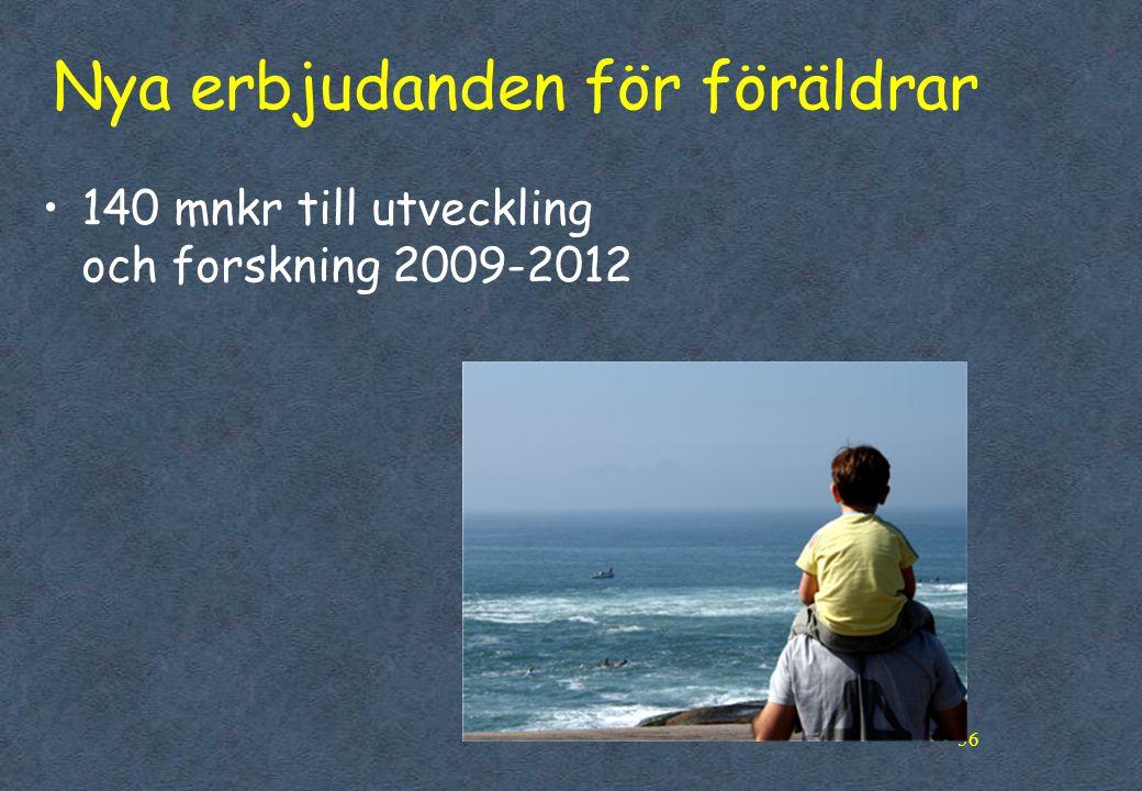 56 Nya erbjudanden för föräldrar •140 mnkr till utveckling och forskning 2009-2012