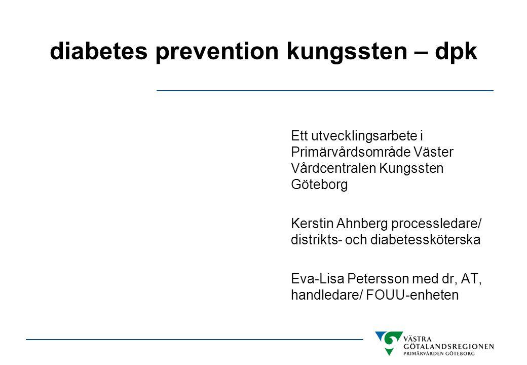 diabetes prevention kungssten – dpk Ett utvecklingsarbete i Primärvårdsområde Väster Vårdcentralen Kungssten Göteborg Kerstin Ahnberg processledare/ d