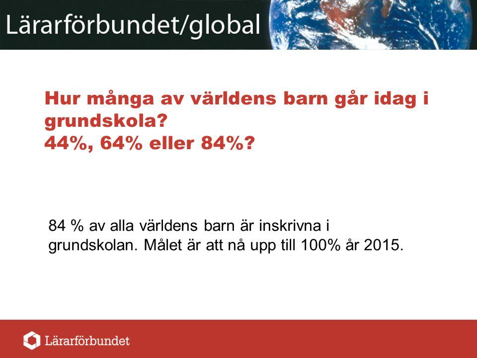 Hur många av världens barn går idag i grundskola? 44%, 64% eller 84%? 84 % av alla världens barn är inskrivna i grundskolan. Målet är att nå upp till