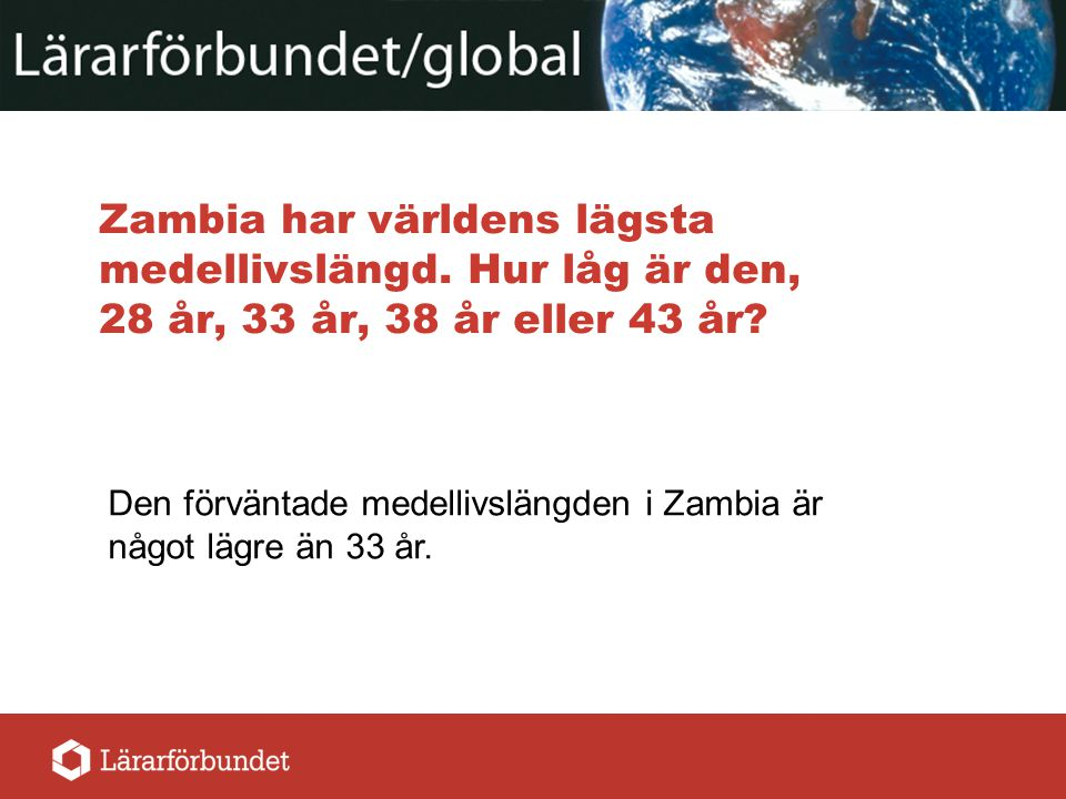 Zambia har världens lägsta medellivslängd. Hur låg är den, 28 år, 33 år, 38 år eller 43 år? Den förväntade medellivslängden i Zambia är något lägre än