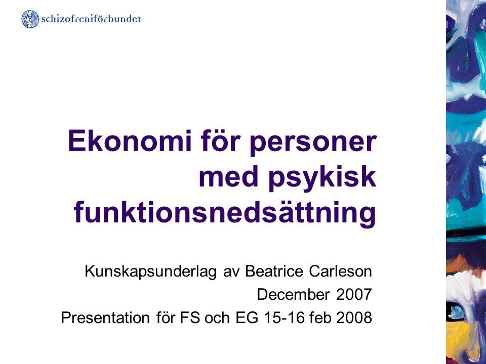 Ekonomi för personer med psykisk funktionsnedsättning Kunskapsunderlag av Beatrice Carleson December 2007 Presentation för FS och EG 15-16 feb 2008