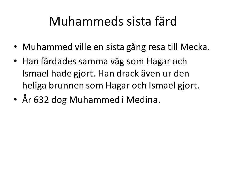 Muhammeds sista färd • Muhammed ville en sista gång resa till Mecka. • Han färdades samma väg som Hagar och Ismael hade gjort. Han drack även ur den h