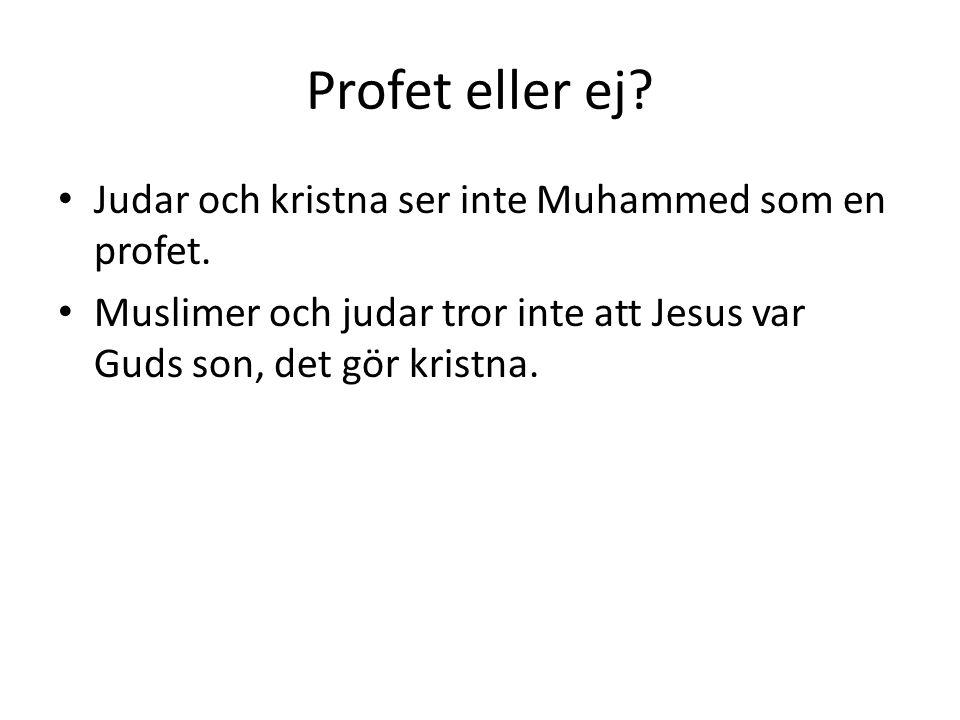 Profet eller ej? • Judar och kristna ser inte Muhammed som en profet. • Muslimer och judar tror inte att Jesus var Guds son, det gör kristna.