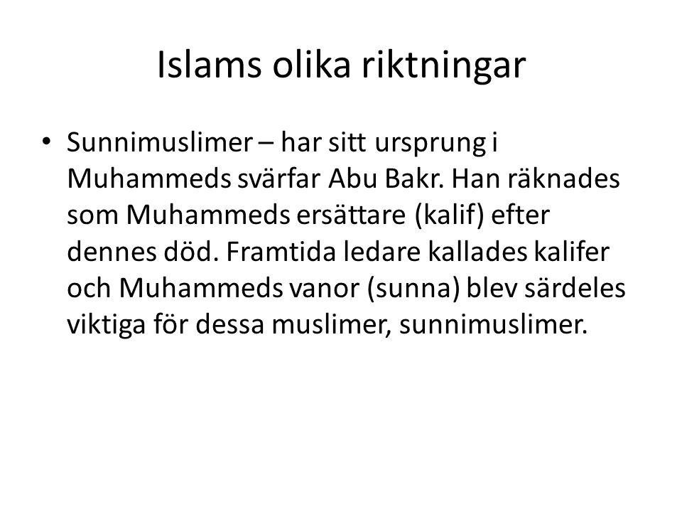 Islams olika riktningar • Sunnimuslimer – har sitt ursprung i Muhammeds svärfar Abu Bakr. Han räknades som Muhammeds ersättare (kalif) efter dennes dö