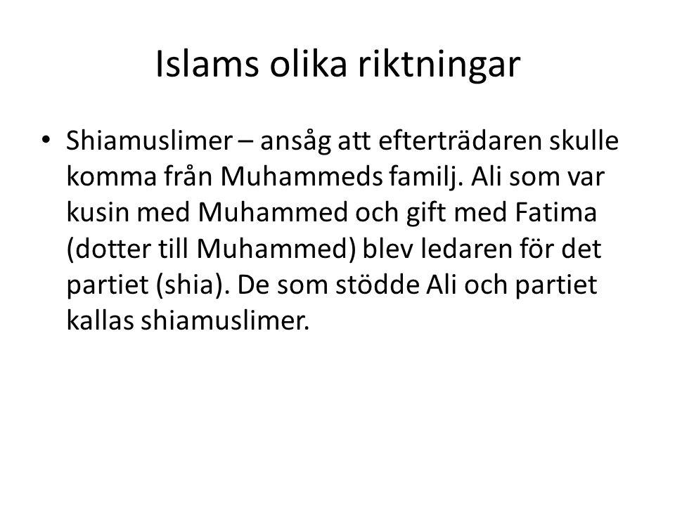 Islams olika riktningar • Shiamuslimer – ansåg att efterträdaren skulle komma från Muhammeds familj. Ali som var kusin med Muhammed och gift med Fatim