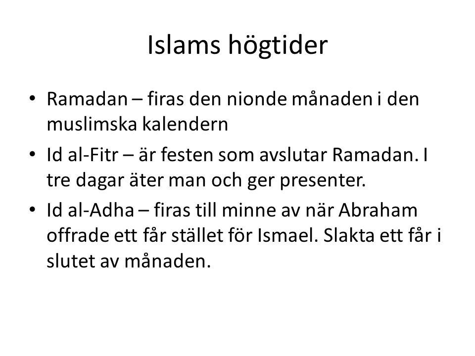 Islams högtider • Ramadan – firas den nionde månaden i den muslimska kalendern • Id al-Fitr – är festen som avslutar Ramadan. I tre dagar äter man och