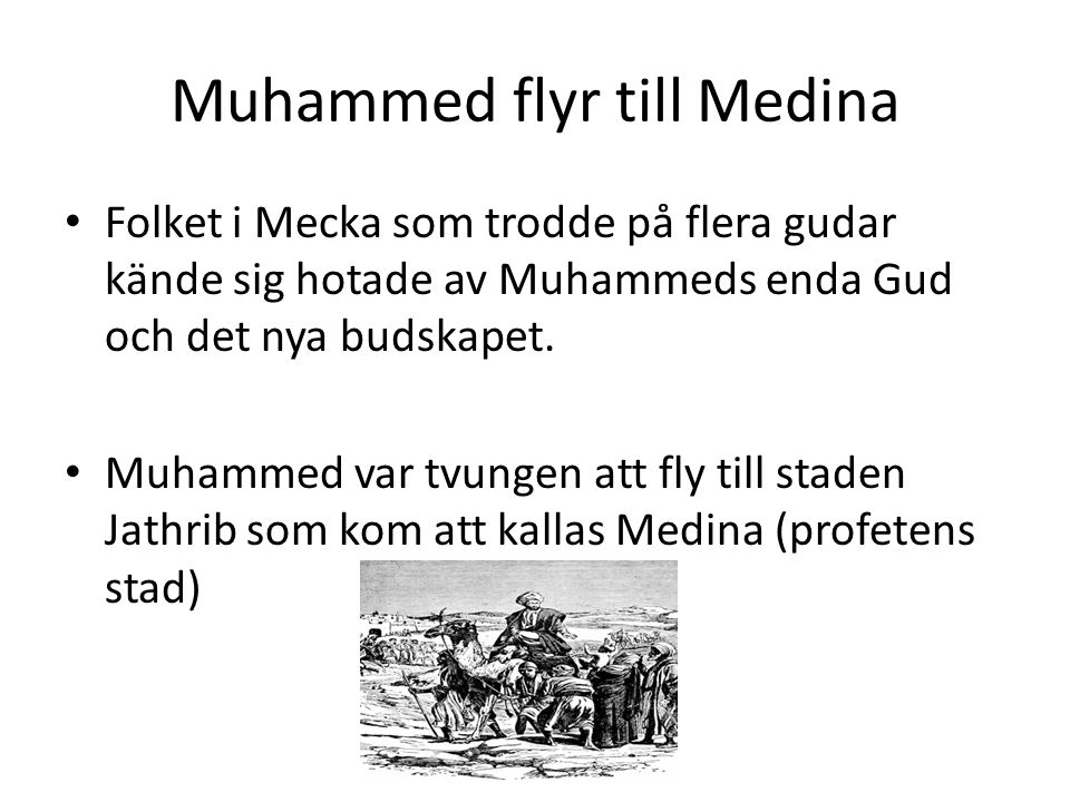 Muhammed flyr till Medina • Folket i Mecka som trodde på flera gudar kände sig hotade av Muhammeds enda Gud och det nya budskapet. • Muhammed var tvun
