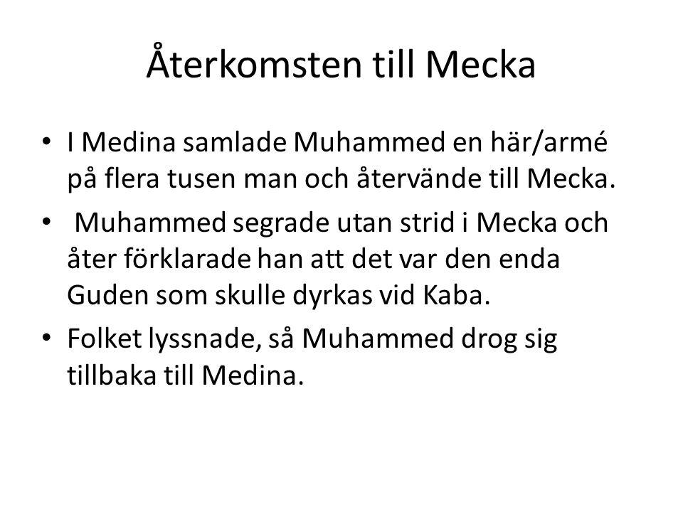 Återkomsten till Mecka • I Medina samlade Muhammed en här/armé på flera tusen man och återvände till Mecka. • Muhammed segrade utan strid i Mecka och