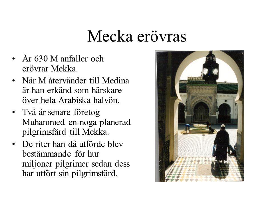 Mecka erövras •År 630 M anfaller och erövrar Mekka. •När M återvänder till Medina är han erkänd som härskare över hela Arabiska halvön. •Två år senare