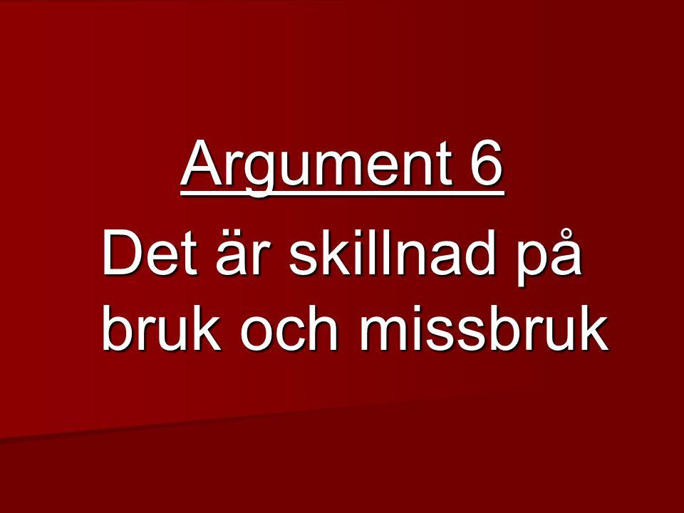 Argument 6 Det är skillnad på bruk och missbruk