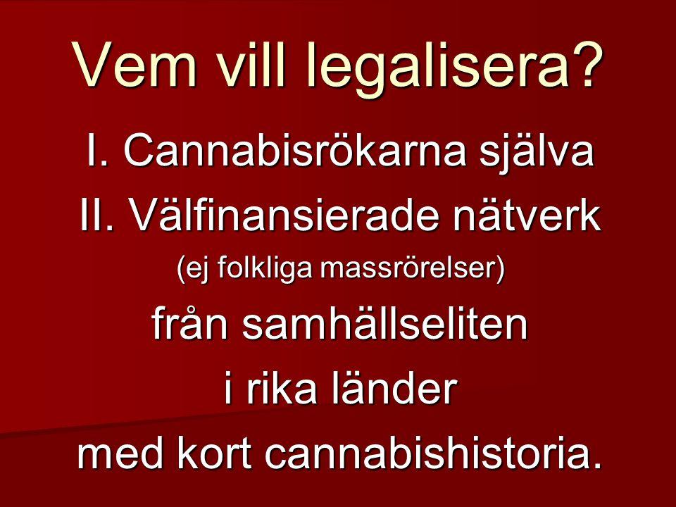 Vem vill legalisera? I. Cannabisrökarna själva II. Välfinansierade nätverk (ej folkliga massrörelser) från samhällseliten i rika länder med kort canna