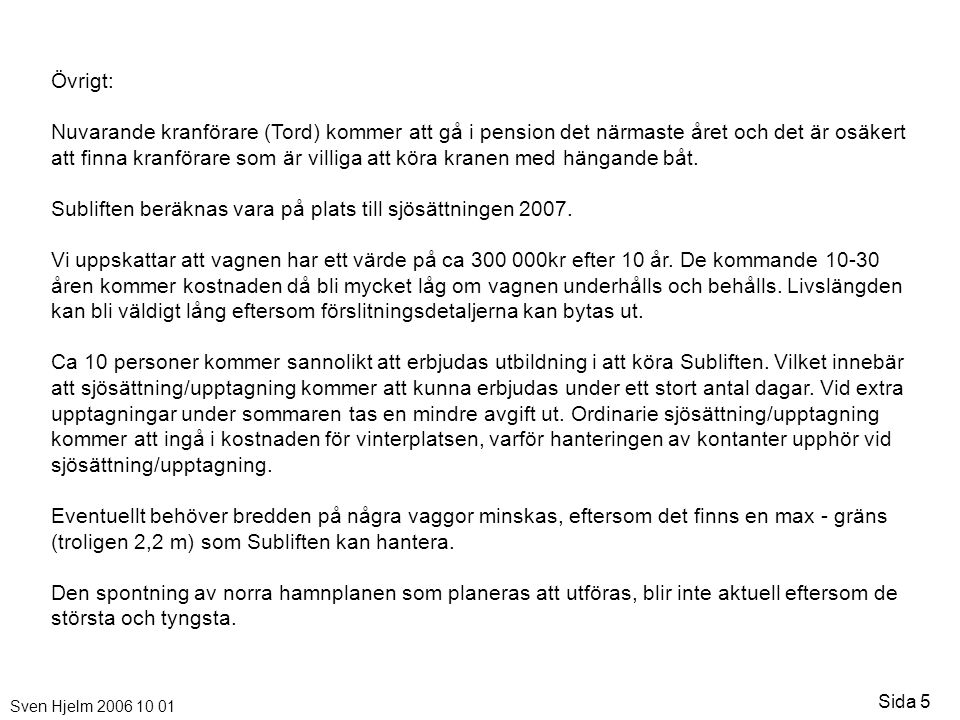 Sven Hjelm 2006 10 01 Sida 5 Övrigt: Nuvarande kranförare (Tord) kommer att gå i pension det närmaste året och det är osäkert att finna kranförare som är villiga att köra kranen med hängande båt.