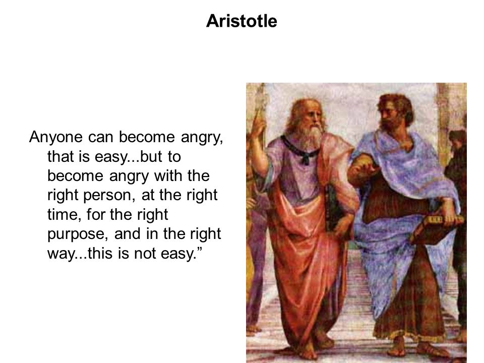 Aristotle Anyone can become angry, that is easy...but to become angry with the right person, at the right time, for the right purpose, and in the righ
