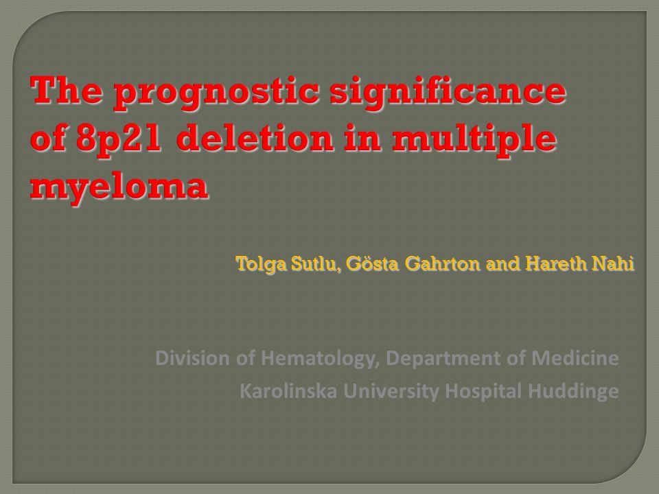 The prognostic significance of 8p21 deletion in multiple myeloma Tolga Sutlu, Gösta Gahrton and Hareth Nahi Division of Hematology, Department of Medi