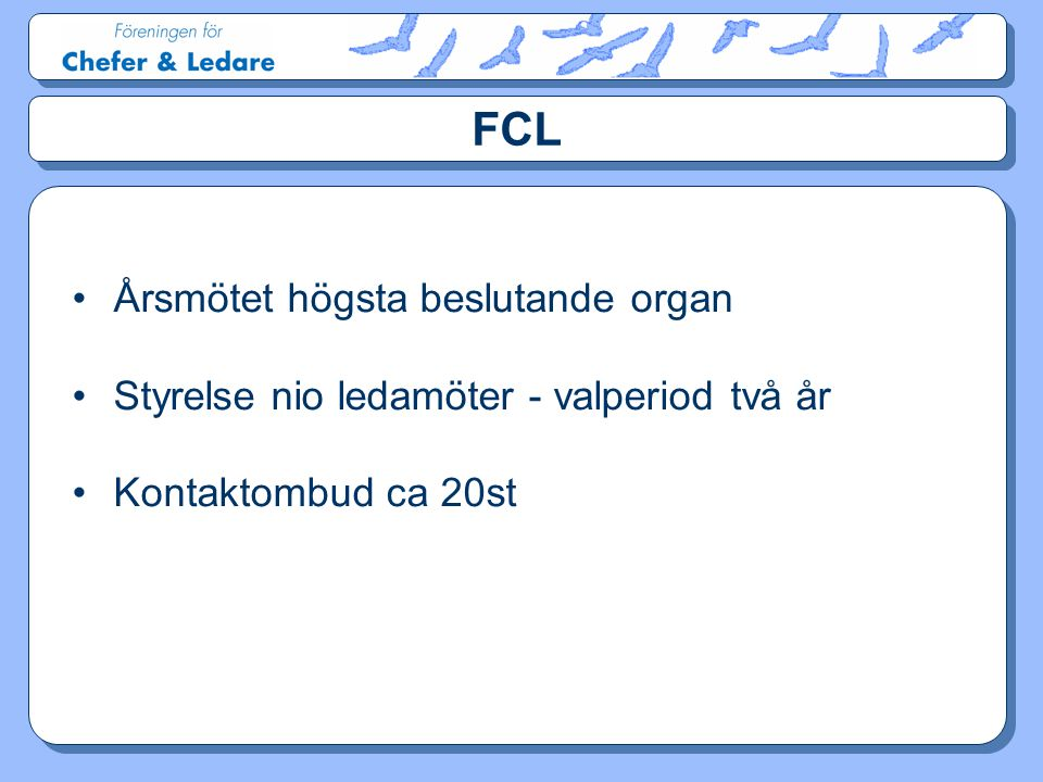 FCL •Årsmötet högsta beslutande organ •Styrelse nio ledamöter - valperiod två år •Kontaktombud ca 20st