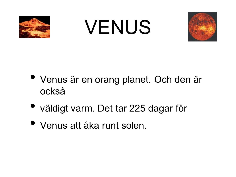 VENUS • Venus är en orang planet. Och den är också • väldigt varm. Det tar 225 dagar för • Venus att åka runt solen.
