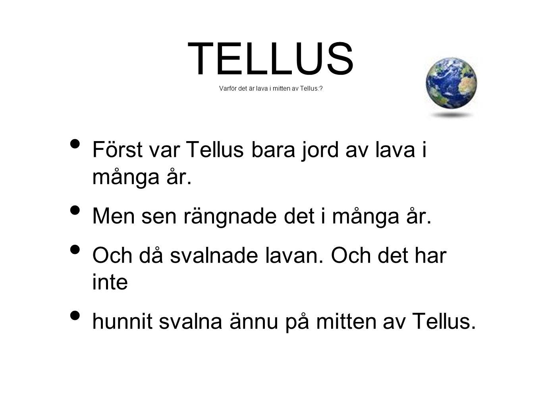 TELLUS Varför det är lava i mitten av Tellus:? • Först var Tellus bara jord av lava i många år. • Men sen rängnade det i många år. • Och då svalnade l