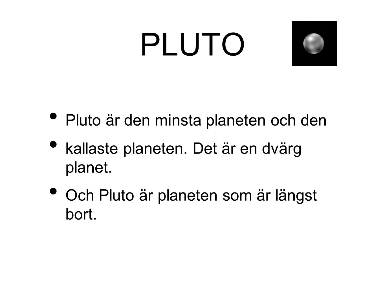 PLUTO • Pluto är den minsta planeten och den • kallaste planeten. Det är en dvärg planet. • Och Pluto är planeten som är längst bort.
