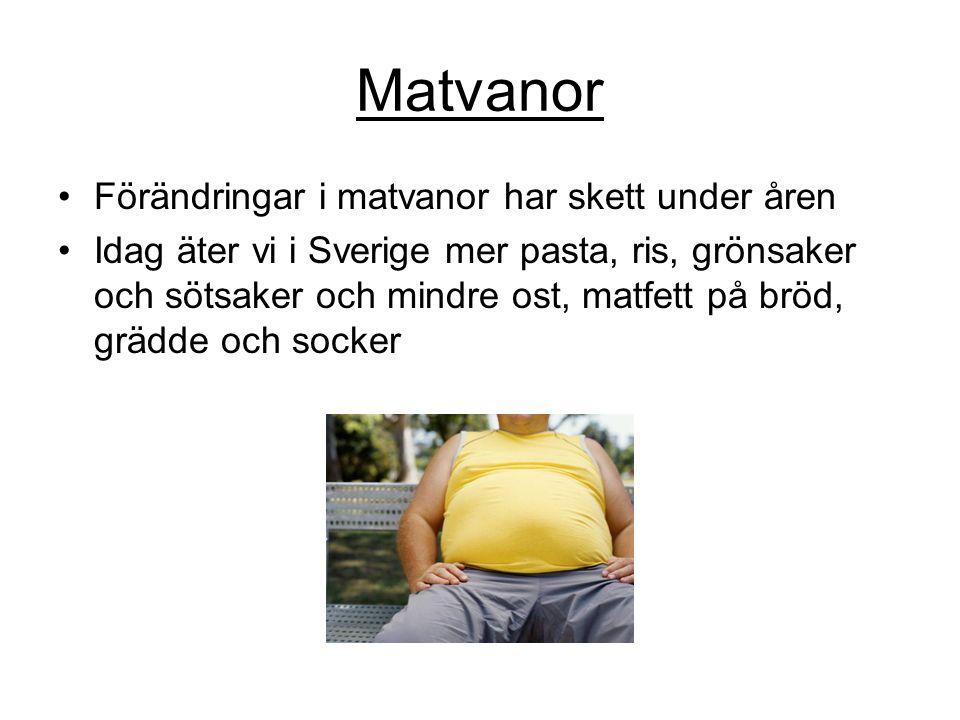Matvanor •Förändringar i matvanor har skett under åren •Idag äter vi i Sverige mer pasta, ris, grönsaker och sötsaker och mindre ost, matfett på bröd, grädde och socker
