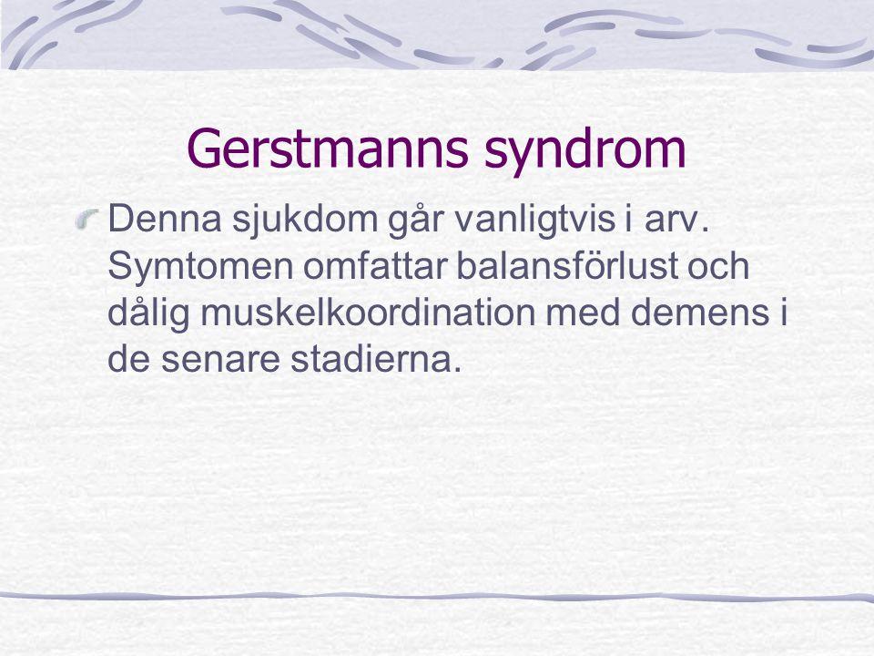 Gerstmanns syndrom Denna sjukdom går vanligtvis i arv. Symtomen omfattar balansförlust och dålig muskelkoordination med demens i de senare stadierna.