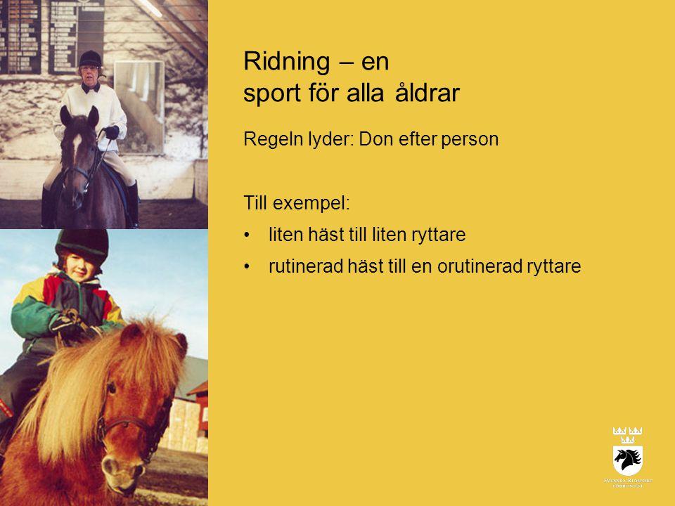 Ridning – en sport för alla åldrar Regeln lyder: Don efter person Till exempel: •liten häst till liten ryttare •rutinerad häst till en orutinerad ryttare