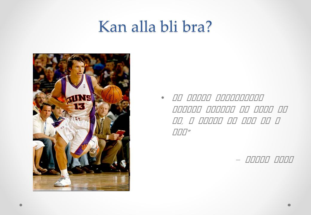 "Kan alla bli bra? •If every basketball player worked as hard as me, I would be out of a job "" - Steve Nash"