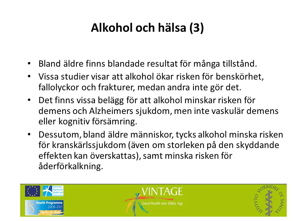 Alkohol och hälsa (3) • Bland äldre finns blandade resultat för många tillstånd. • Vissa studier visar att alkohol ökar risken för benskörhet, falloly