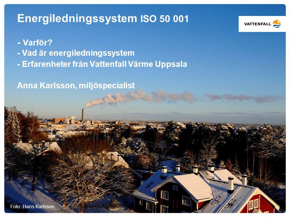 Energiledningssystem ISO 50 001 - Varför? - Vad är energiledningssystem - Erfarenheter från Vattenfall Värme Uppsala Anna Karlsson, miljöspecialist Fo