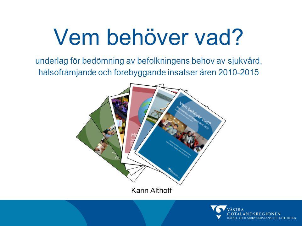 Vem behöver vad? underlag för bedömning av befolkningens behov av sjukvård, hälsofrämjande och förebyggande insatser åren 2010-2015 Karin Althoff