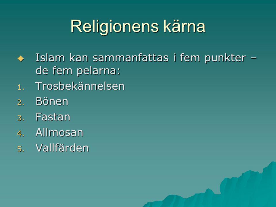 Religionens kärna  Islam kan sammanfattas i fem punkter – de fem pelarna: 1. Trosbekännelsen 2. Bönen 3. Fastan 4. Allmosan 5. Vallfärden